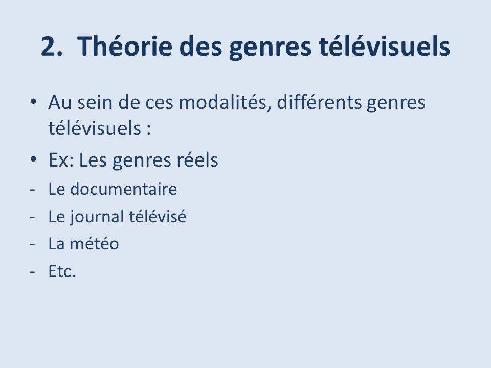 2. Théorie des genres télévisuels Au sein de ces modalités, différents genres télévisuels : Ex: Les genres réels -Le documentaire -Le journal télévisé