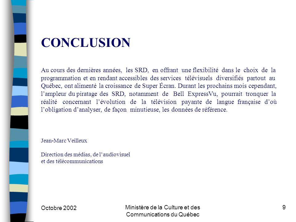 Octobre 2002 Ministère de la Culture et des Communications du Québec 9 CONCLUSION Au cours des dernières années, les SRD, en offrant une flexibilité dans le choix de la programmation et en rendant accessibles des services télévisuels diversifiés partout au Québec, ont alimenté la croissance de Super Écran.