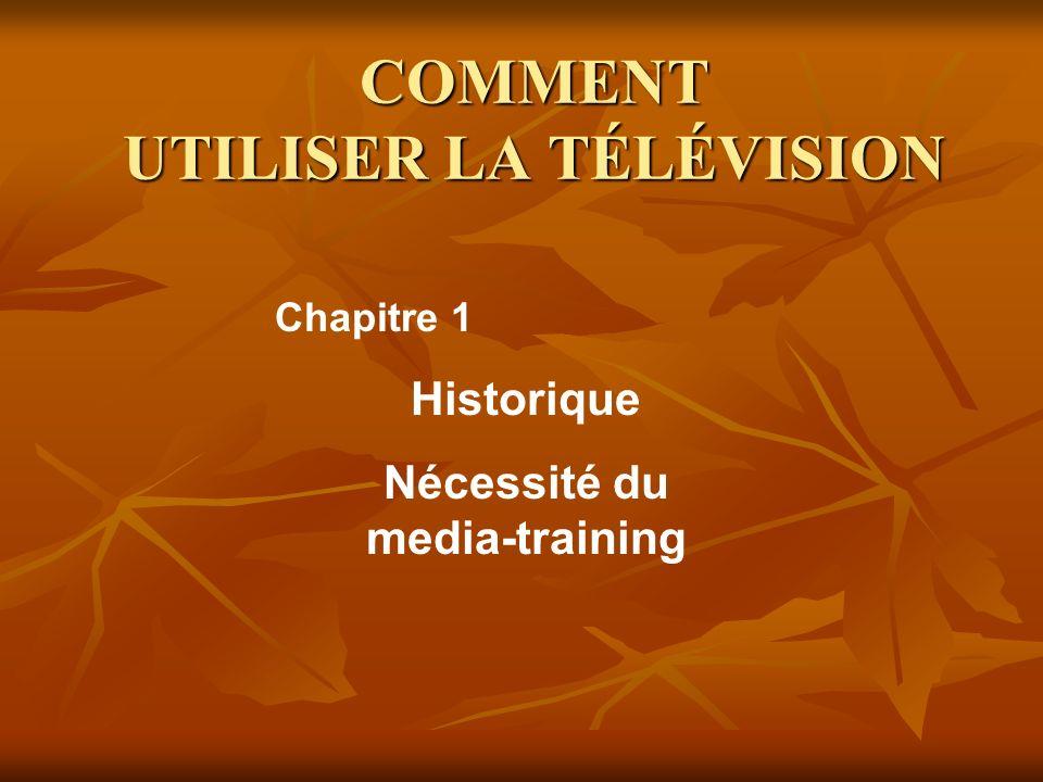COMMENT UTILISER LA TÉLÉVISION Historique Nécessité du media-training Chapitre 1