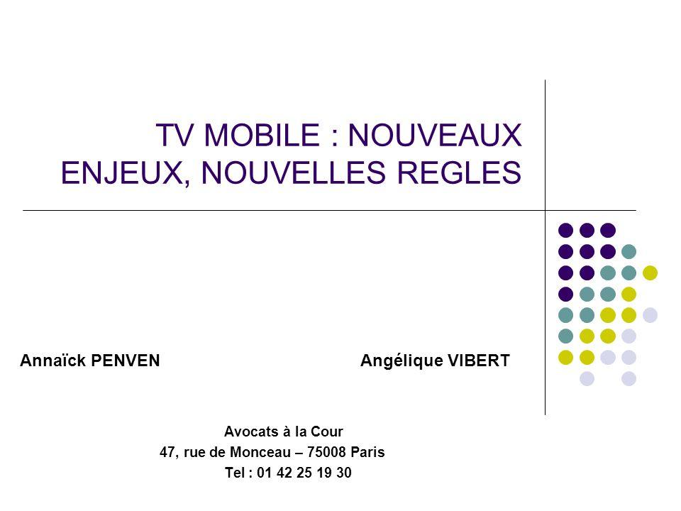TV MOBILE : NOUVEAUX ENJEUX, NOUVELLES REGLES Annaïck PENVEN Angélique VIBERT Avocats à la Cour 47, rue de Monceau – 75008 Paris Tel : 01 42 25 19 30