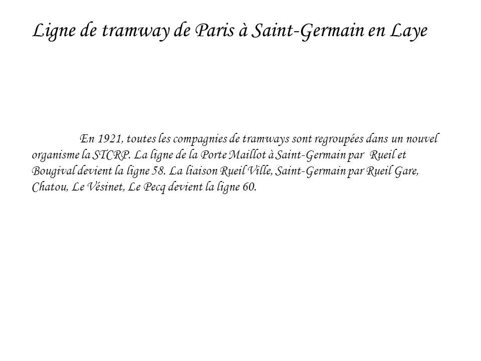 En 1921, toutes les compagnies de tramways sont regroupées dans un nouvel organisme la STCRP. La ligne de la Porte Maillot à Saint-Germain par Rueil e