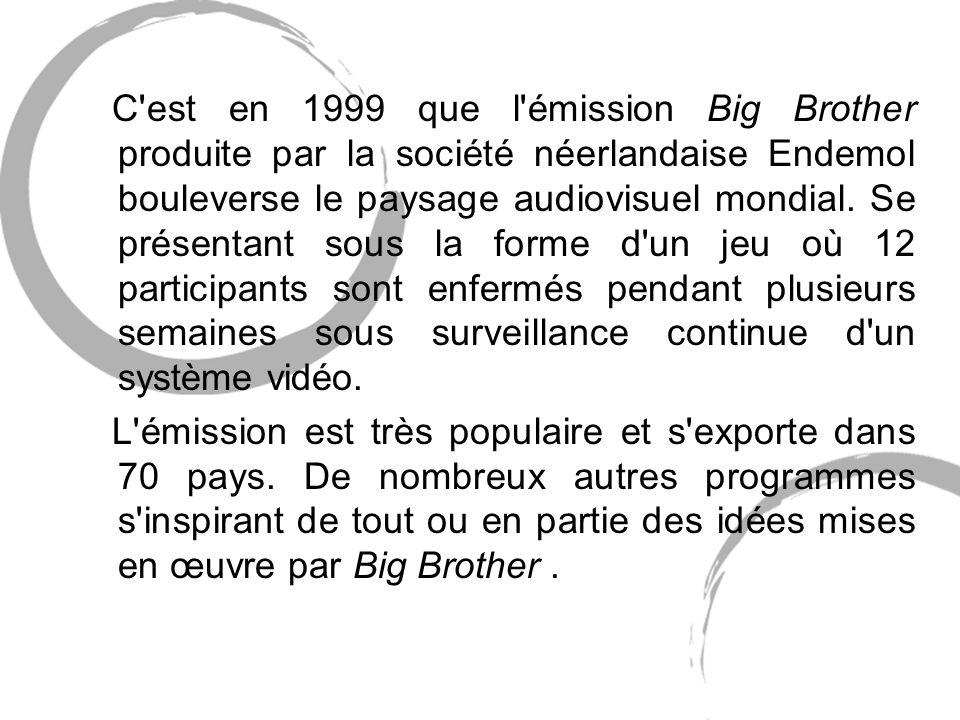 C est en 1999 que l émission Big Brother produite par la société néerlandaise Endemol bouleverse le paysage audiovisuel mondial.