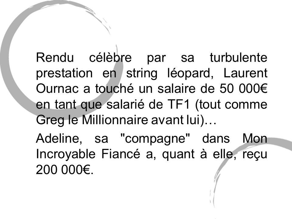 Rendu célèbre par sa turbulente prestation en string léopard, Laurent Ournac a touché un salaire de 50 000 en tant que salarié de TF1 (tout comme Greg le Millionnaire avant lui)… Adeline, sa compagne dans Mon Incroyable Fiancé a, quant à elle, reçu 200 000.