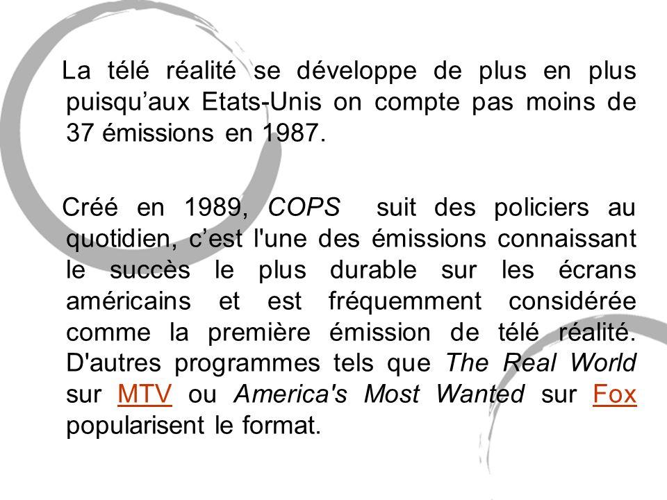 La télé réalité se développe de plus en plus puisquaux Etats-Unis on compte pas moins de 37 émissions en 1987.