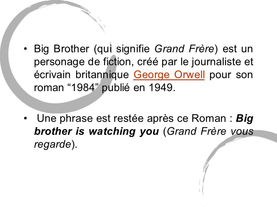 Big Brother (qui signifie Grand Frère) est un personage de fiction, créé par le journaliste et écrivain britannique George Orwell pour son roman 1984 publié en 1949.George Orwell Une phrase est restée après ce Roman : Big brother is watching you (Grand Frère vous regarde).