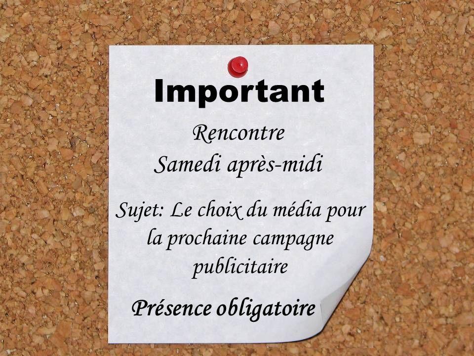 Important Rencontre Samedi après-midi Sujet: Le choix du média pour la prochaine campagne publicitaire Présence obligatoire