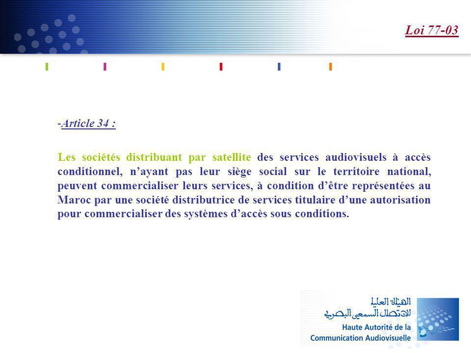 Loi 77-03 -Article 34 : Les sociétés distribuant par satellite des services audiovisuels à accès conditionnel, nayant pas leur siège social sur le territoire national, peuvent commercialiser leurs services, à condition dêtre représentées au Maroc par une société distributrice de services titulaire dune autorisation pour commercialiser des systèmes daccès sous conditions.