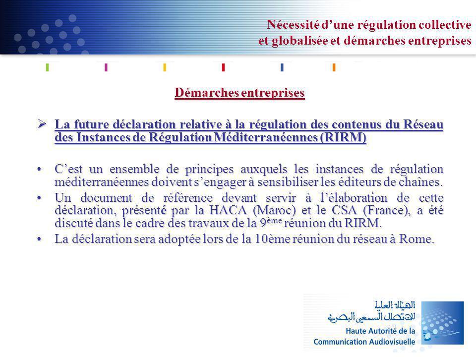 Nécessité dune régulation collective et globalisée et démarches entreprises Démarches entreprises La future déclaration relative à la régulation des contenus du Réseau des Instances de Régulation Méditerranéennes (RIRM) La future déclaration relative à la régulation des contenus du Réseau des Instances de Régulation Méditerranéennes (RIRM) Cest un ensemble de principes auxquels les instances de régulation méditerranéennes doivent sengager à sensibiliser les éditeurs de chaînes.Cest un ensemble de principes auxquels les instances de régulation méditerranéennes doivent sengager à sensibiliser les éditeurs de chaînes.