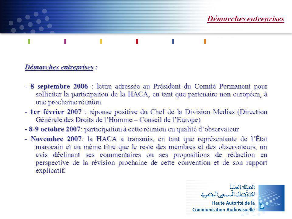 Démarches entreprises Démarches entreprises : - 8 septembre 2006 : lettre adressée au Président du Comité Permanent pour solliciter la participation de la HACA, en tant que partenaire non européen, à une prochaine réunion - 1er février 2007 : réponse positive du Chef de la Division Medias (Direction Générale des Droits de lHomme – Conseil de lEurope) - 8-9 octobre 2007: participation à cette réunion en qualité dobservateur - Novembre 2007: la HACA a transmis, en tant que représentante de lÉtat marocain et au même titre que le reste des membres et des observateurs, un avis déclinant ses commentaires ou ses propositions de rédaction en perspective de la révision prochaine de cette convention et de son rapport explicatif.
