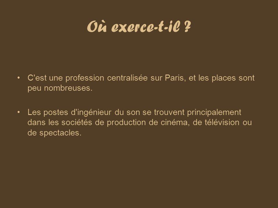 Où exerce-t-il ? C'est une profession centralisée sur Paris, et les places sont peu nombreuses. Les postes d'ingénieur du son se trouvent principaleme
