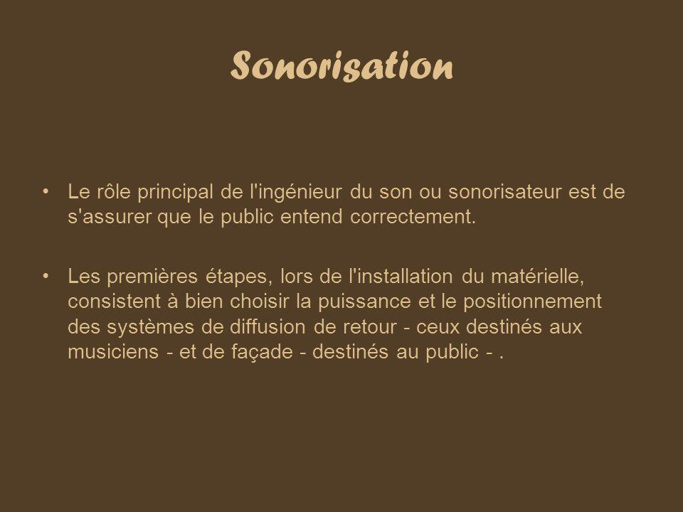 Sonorisation Le rôle principal de l'ingénieur du son ou sonorisateur est de s'assurer que le public entend correctement. Les premières étapes, lors de