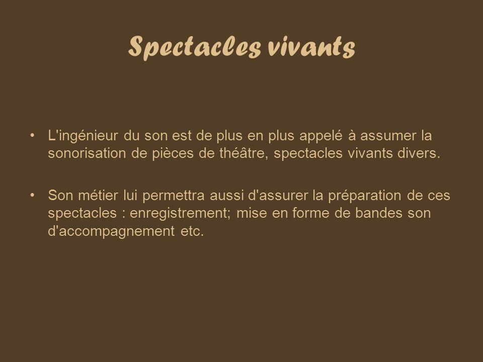 Spectacles vivants L'ingénieur du son est de plus en plus appelé à assumer la sonorisation de pièces de théâtre, spectacles vivants divers. Son métier