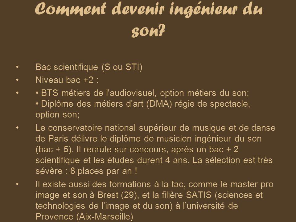 Comment devenir ingénieur du son? Bac scientifique (S ou STI) Niveau bac +2 : BTS métiers de l'audiovisuel, option métiers du son; Diplôme des métiers