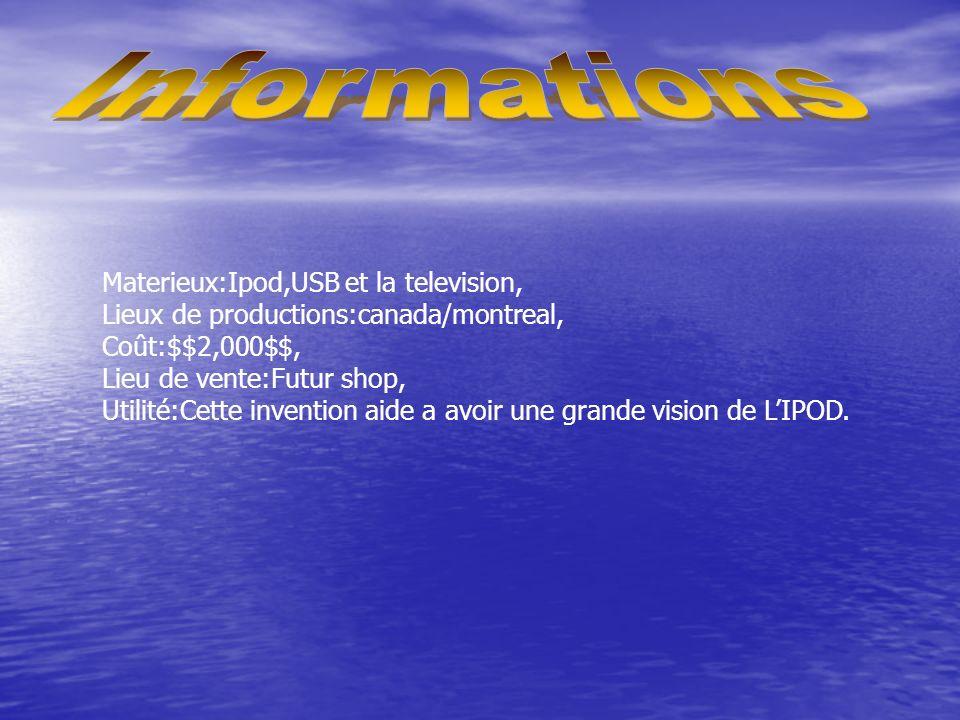 Materieux:Ipod,USB et la television, Lieux de productions:canada/montreal, Coût:$$2,000$$, Lieu de vente:Futur shop, Utilité:Cette invention aide a avoir une grande vision de LIPOD.