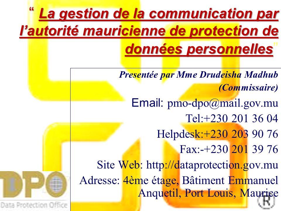 La gestion de la communication par lautorité mauricienne de protection de données personnelles La gestion de la communication par lautorité mauricienne de protection de données personnelles Presentée par Mme Drudeisha Madhub (Commissaire) Email: p mo-dpo@mail.gov.mu Tel:+230 201 36 04 Helpdesk:+230 203 90 76 Fax:-+230 201 39 76 Site Web: http://dataprotection.gov.mu Adresse: 4ème étage, Bâtiment Emmanuel Anquetil, Port Louis, Maurice