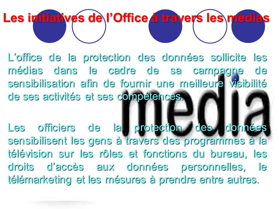 Les initiatives de lOffice à travers les médias Loffice de la protection des données sollicite les médias dans le cadre de sa campagne de sensibilisation afin de fournir une meilleure visibilité de ses activités et ses compétences.