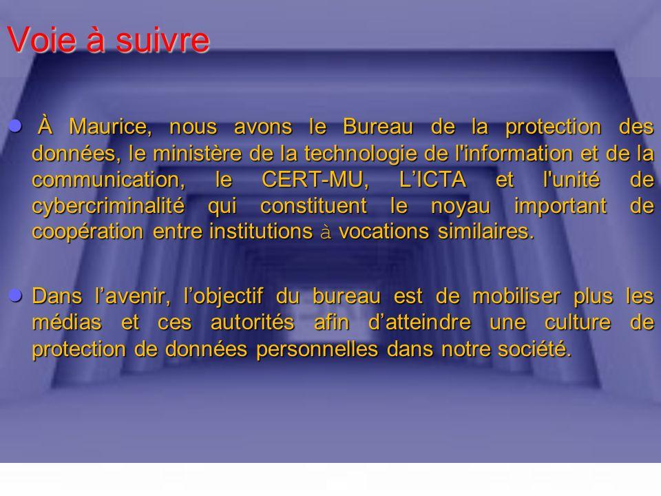 Voie à suivre À À Maurice, nous avons le Bureau de la protection des données, le ministère de la technologie de l information et de la communication, le CERT-MU, LICTA et l unité de cybercriminalité qui constituent le noyau important de coopération entre institutions à vocations similaires.
