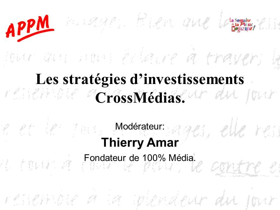 Les stratégies dinvestissements CrossMédias. Modérateur: Thierry Amar Fondateur de 100% Média.