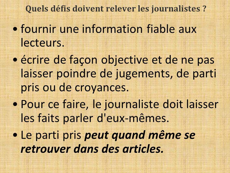 Quels défis doivent relever les journalistes ? fournir une information fiable aux lecteurs. écrire de façon objective et de ne pas laisser poindre de