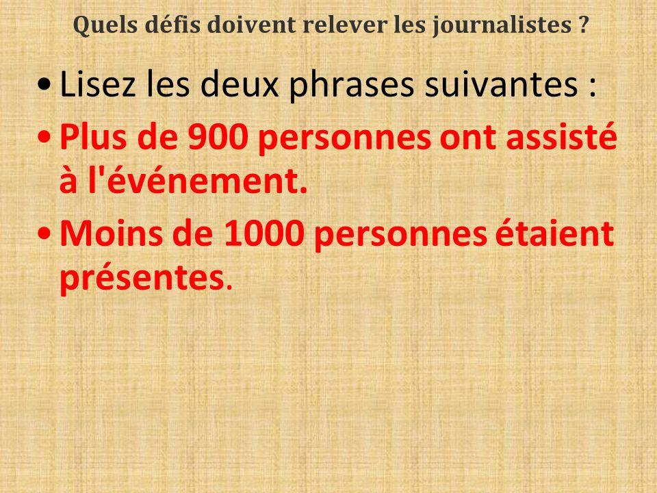 Quels défis doivent relever les journalistes ? Lisez les deux phrases suivantes : Plus de 900 personnes ont assisté à l'événement. Moins de 1000 perso