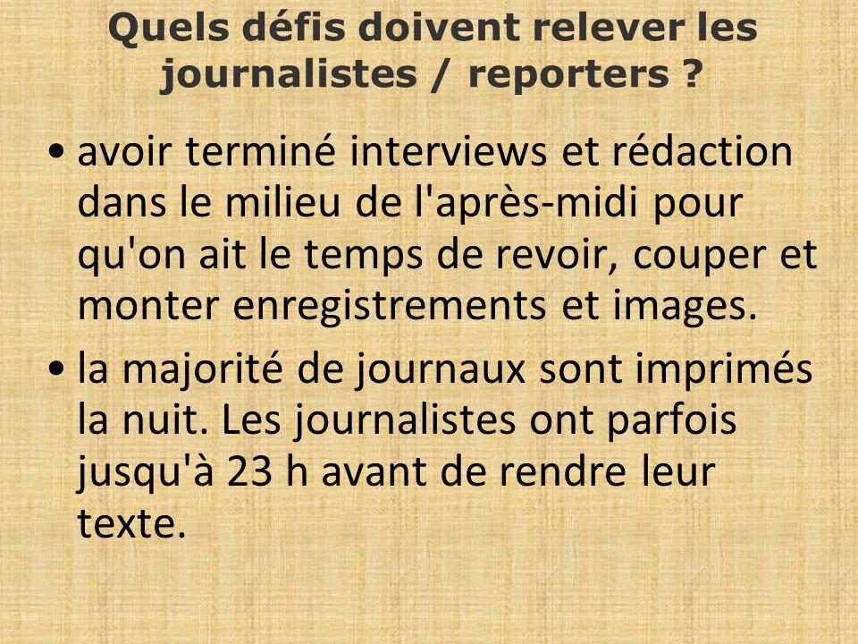 Quels défis doivent relever les journalistes / reporters ? avoir terminé interviews et rédaction dans le milieu de l'après-midi pour qu'on ait le temp