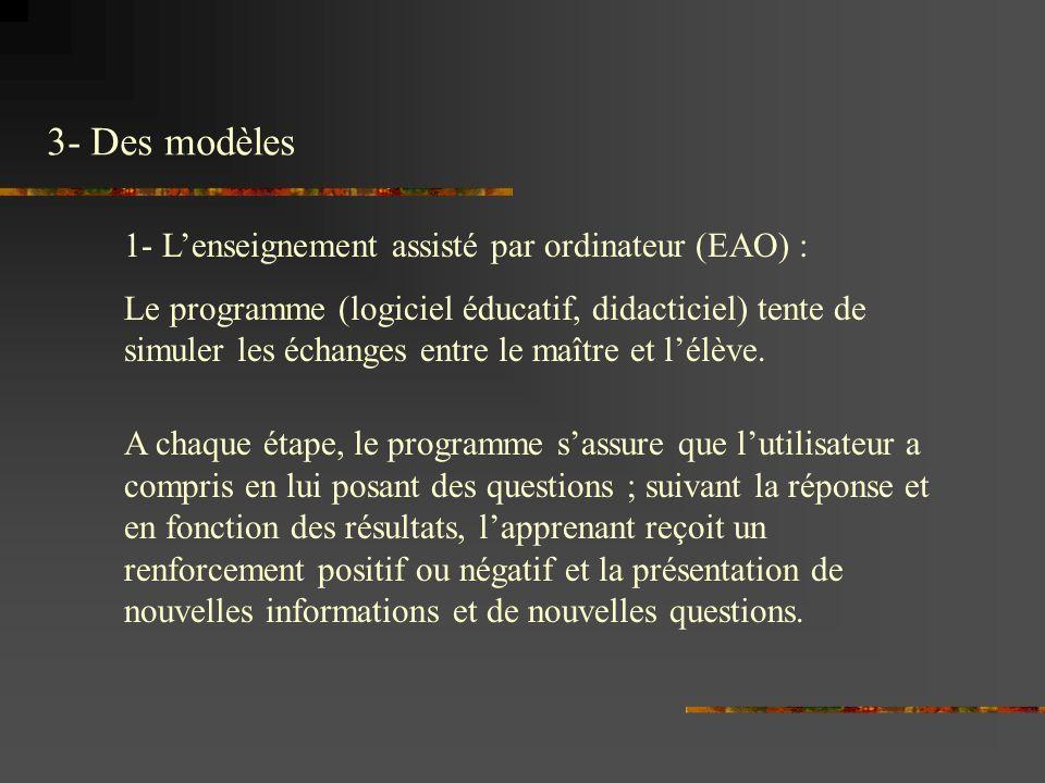 1- Lenseignement assisté par ordinateur (EAO) : Le programme (logiciel éducatif, didacticiel) tente de simuler les échanges entre le maître et lélève.