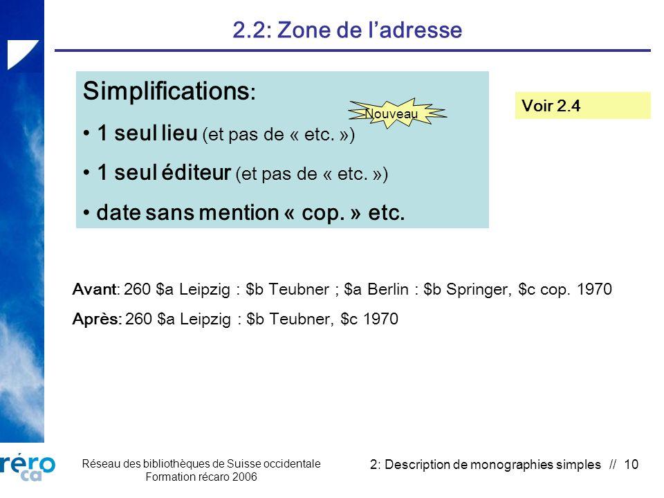 Réseau des bibliothèques de Suisse occidentale Formation récaro 2006 2: Description de monographies simples // 10 2.2: Zone de ladresse Simplifications : 1 seul lieu (et pas de « etc.