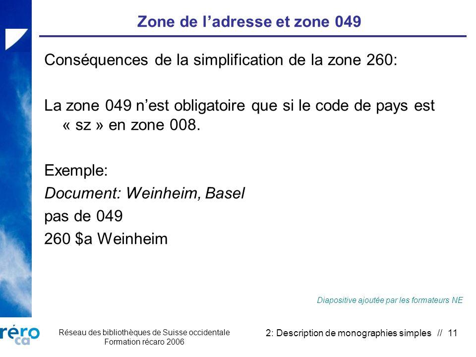 Réseau des bibliothèques de Suisse occidentale Formation récaro 2006 2: Description de monographies simples // 11 Zone de ladresse et zone 049 Conséquences de la simplification de la zone 260: La zone 049 nest obligatoire que si le code de pays est « sz » en zone 008.