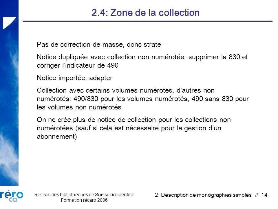 Réseau des bibliothèques de Suisse occidentale Formation récaro 2006 2: Description de monographies simples // 14 2.4: Zone de la collection Pas de correction de masse, donc strate Notice dupliquée avec collection non numérotée: supprimer la 830 et corriger lindicateur de 490 Notice importée: adapter Collection avec certains volumes numérotés, dautres non numérotés: 490/830 pour les volumes numérotés, 490 sans 830 pour les volumes non numérotés On ne crée plus de notice de collection pour les collections non numérotées (sauf si cela est nécessaire pour la gestion dun abonnement)