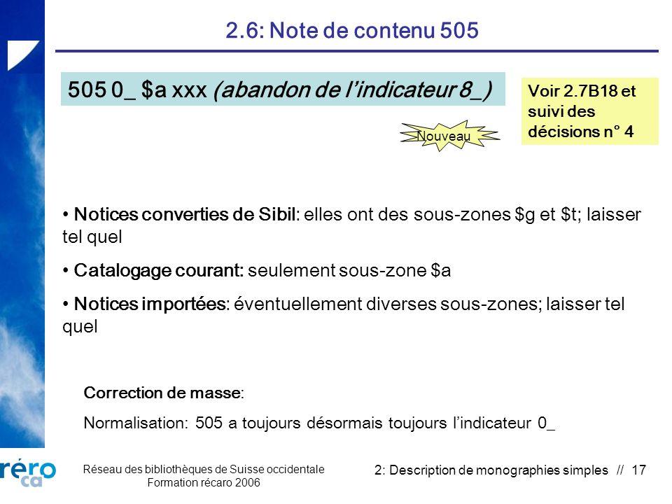Réseau des bibliothèques de Suisse occidentale Formation récaro 2006 2: Description de monographies simples // 17 2.6: Note de contenu 505 505 0_ $a xxx (abandon de lindicateur 8_) Voir 2.7B18 et suivi des décisions n° 4 Nouveau Correction de masse: Normalisation: 505 a toujours désormais toujours lindicateur 0_ Notices converties de Sibil: elles ont des sous-zones $g et $t; laisser tel quel Catalogage courant: seulement sous-zone $a Notices importées: éventuellement diverses sous-zones; laisser tel quel