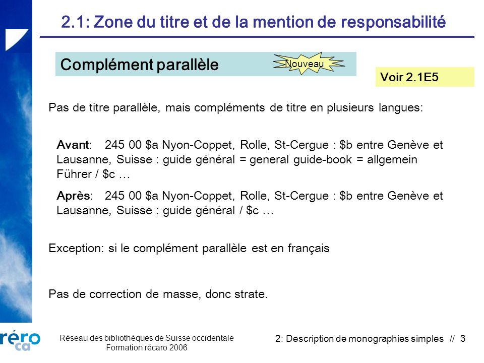 Réseau des bibliothèques de Suisse occidentale Formation récaro 2006 2: Description de monographies simples // 3 2.1: Zone du titre et de la mention de responsabilité Complément parallèle Voir 2.1E5 Pas de correction de masse, donc strate.