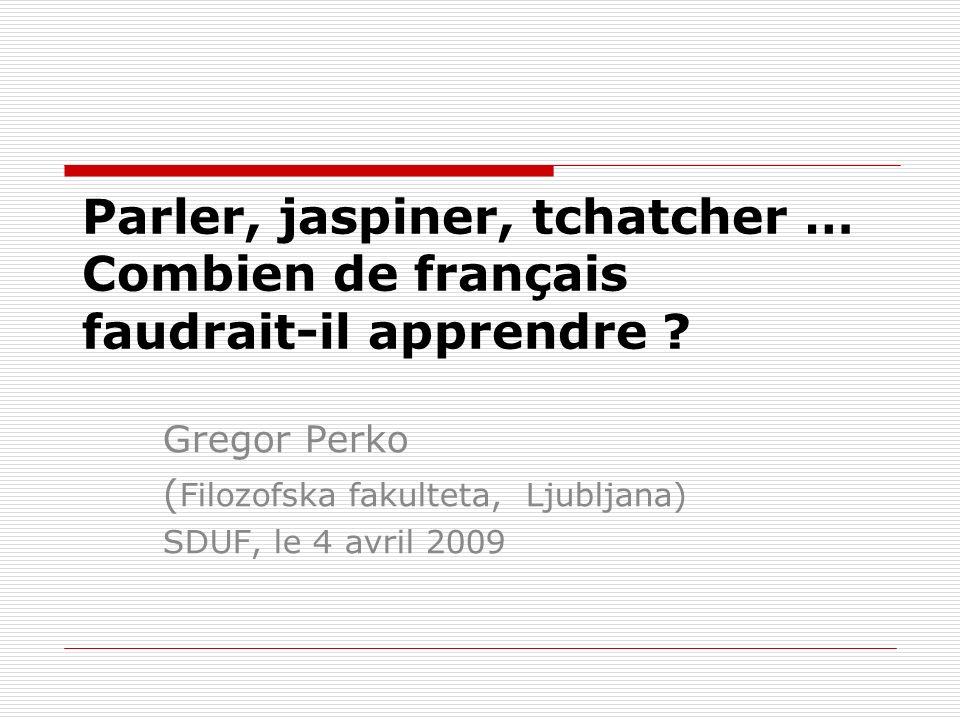 Parler, jaspiner, tchatcher … Combien de français faudrait-il apprendre ? Gregor Perko ( Filozofska fakulteta, Ljubljana) SDUF, le 4 avril 2009