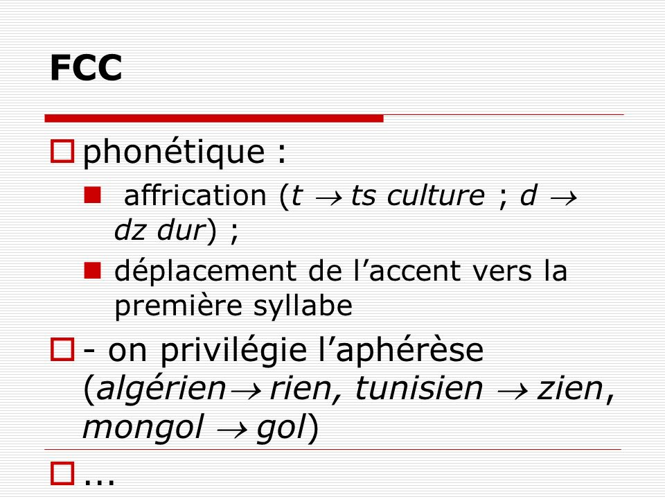 FCC phonétique : affrication (t ts culture ; d dz dur) ; déplacement de laccent vers la première syllabe - on privilégie laphérèse (algérien rien, tun