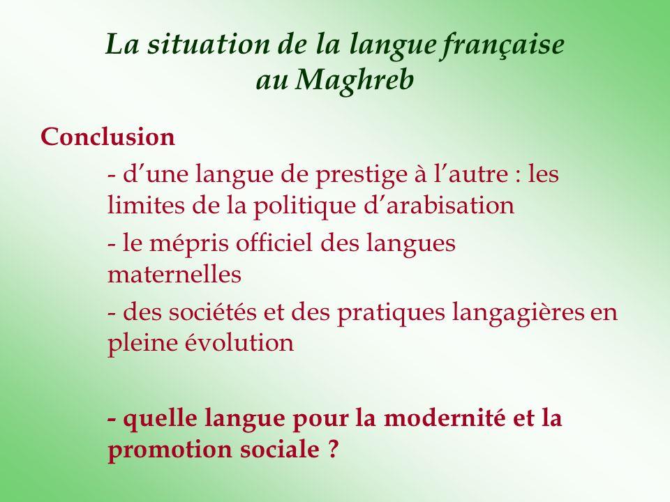La situation de la langue française au Maghreb Conclusion - dune langue de prestige à lautre : les limites de la politique darabisation - le mépris of