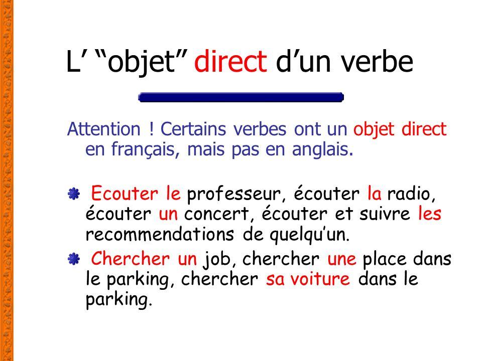 L objet direct dun verbe Attention ! Certains verbes ont un objet direct en français, mais pas en anglais. Ecouter le professeur, écouter la radio, éc