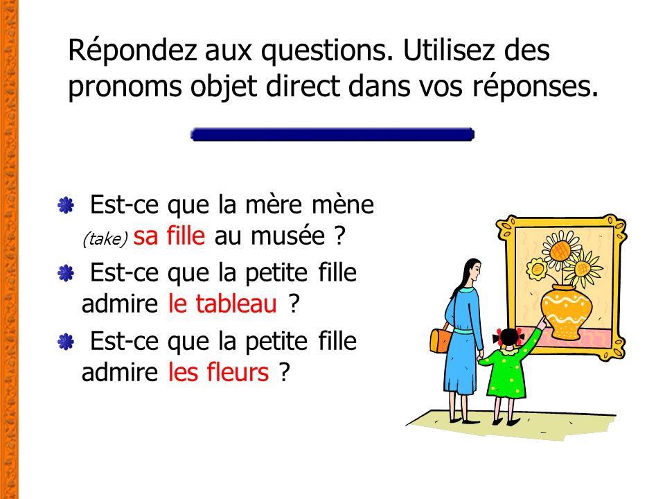 Répondez aux questions. Utilisez des pronoms objet direct dans vos réponses. Est-ce que la mère mène (take) sa fille au musée ? Est-ce que la petite f