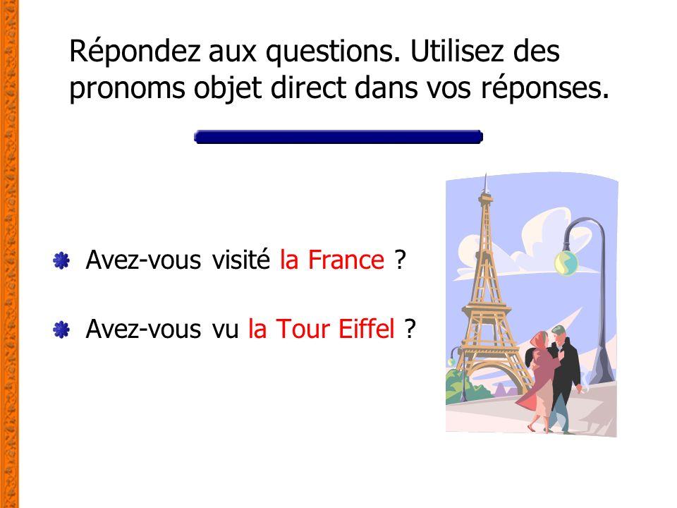 Répondez aux questions. Utilisez des pronoms objet direct dans vos réponses. Avez-vous visité la France ? Avez-vous vu la Tour Eiffel ?