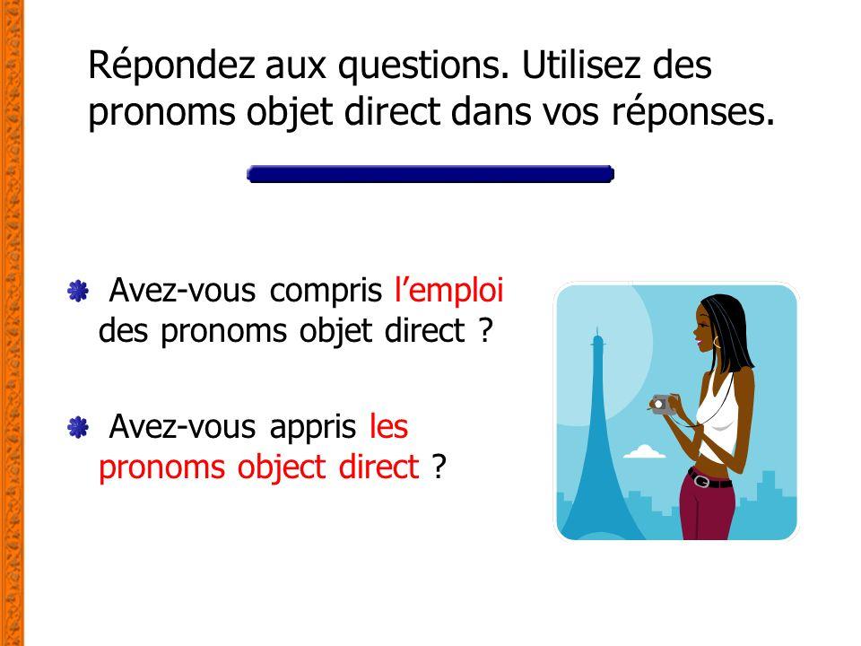 Répondez aux questions. Utilisez des pronoms objet direct dans vos réponses. Avez-vous compris lemploi des pronoms objet direct ? Avez-vous appris les