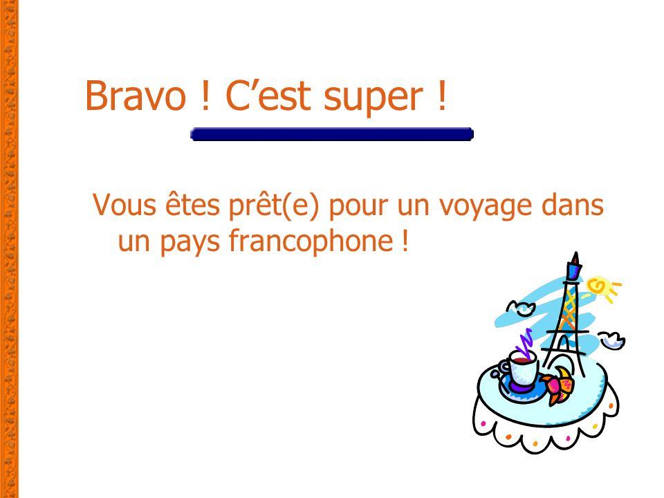 Bravo ! Cest super ! Vous êtes prêt(e) pour un voyage dans un pays francophone !