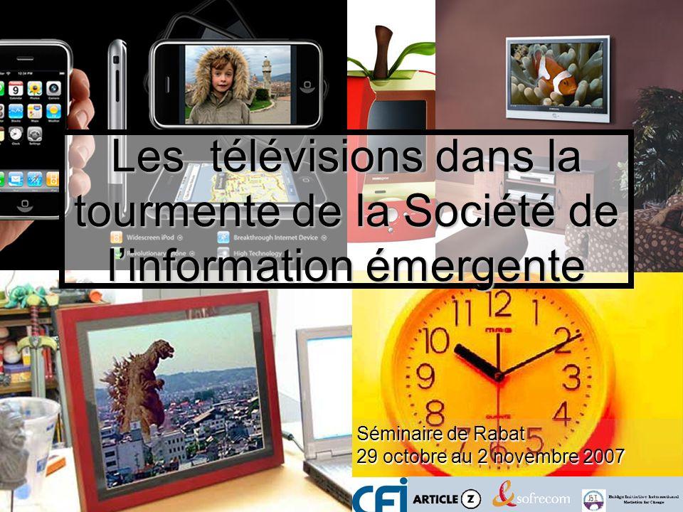 Séminaire de Rabat 29 octobre au 2 novembre 2007 Les télévisions dans la tourmente de la Société de linformation émergente