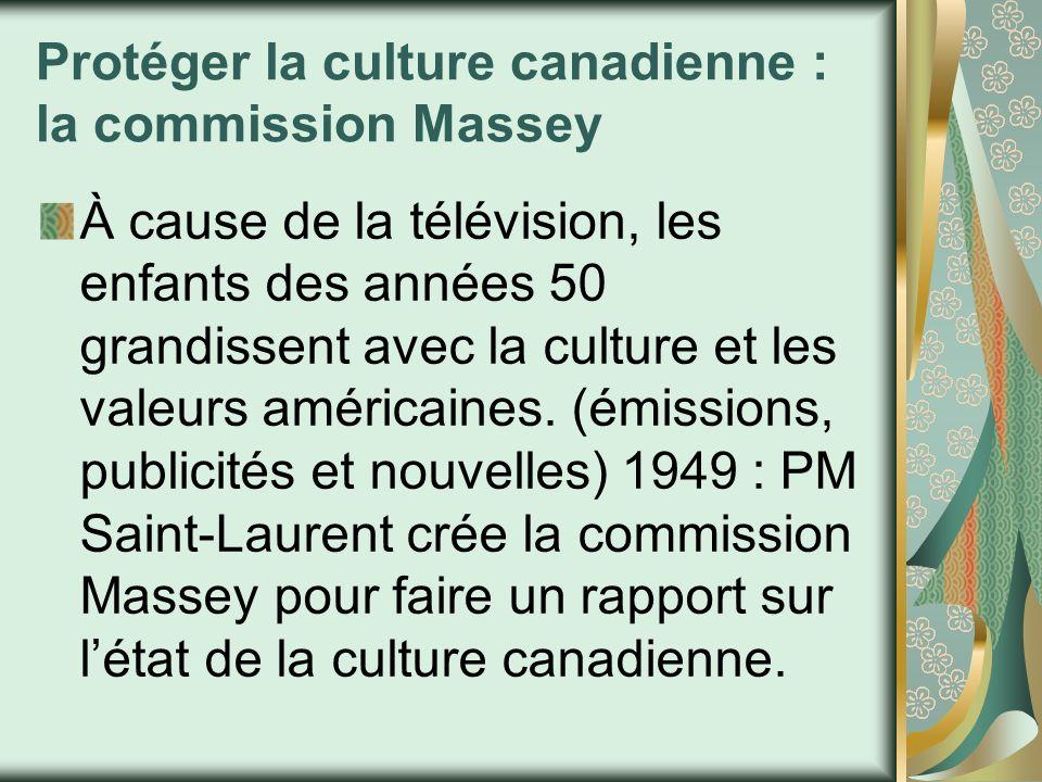 La commission Massey Le rapport sorti en 1951 recommande de protéger la culture canadienne : CBC, qui était un réseau de radio, devient responsable de la promotion de la culture canadienne à la télévision et ouvre ses 2 premières stations à Toronto et à Montréal en 1952.