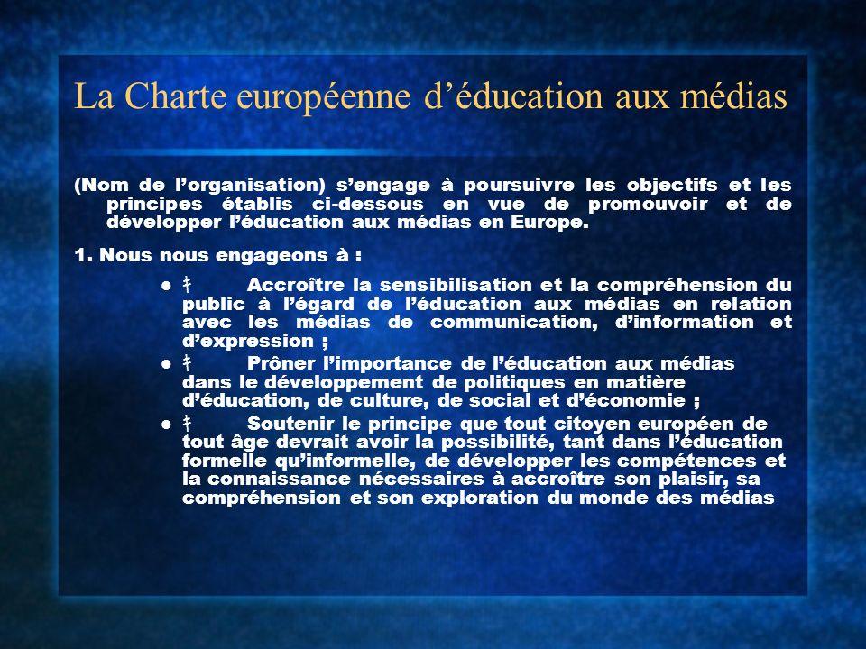 La Charte européenne déducation aux médias (Nom de lorganisation) sengage à poursuivre les objectifs et les principes établis ci-dessous en vue de promouvoir et de développer léducation aux médias en Europe.