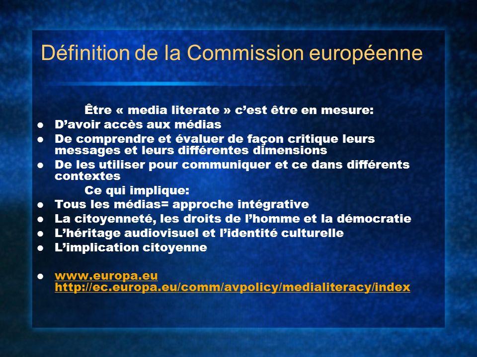 Définition de la Commission européenne Être « media literate » cest être en mesure: Davoir accès aux médias De comprendre et évaluer de façon critique leurs messages et leurs différentes dimensions De les utiliser pour communiquer et ce dans différents contextes Ce qui implique: Tous les médias= approche intégrative La citoyenneté, les droits de lhomme et la démocratie Lhéritage audiovisuel et lidentité culturelle Limplication citoyenne www.europa.eu http://ec.europa.eu/comm/avpolicy/medialiteracy/index www.europa.eu http://ec.europa.eu/comm/avpolicy/medialiteracy/index
