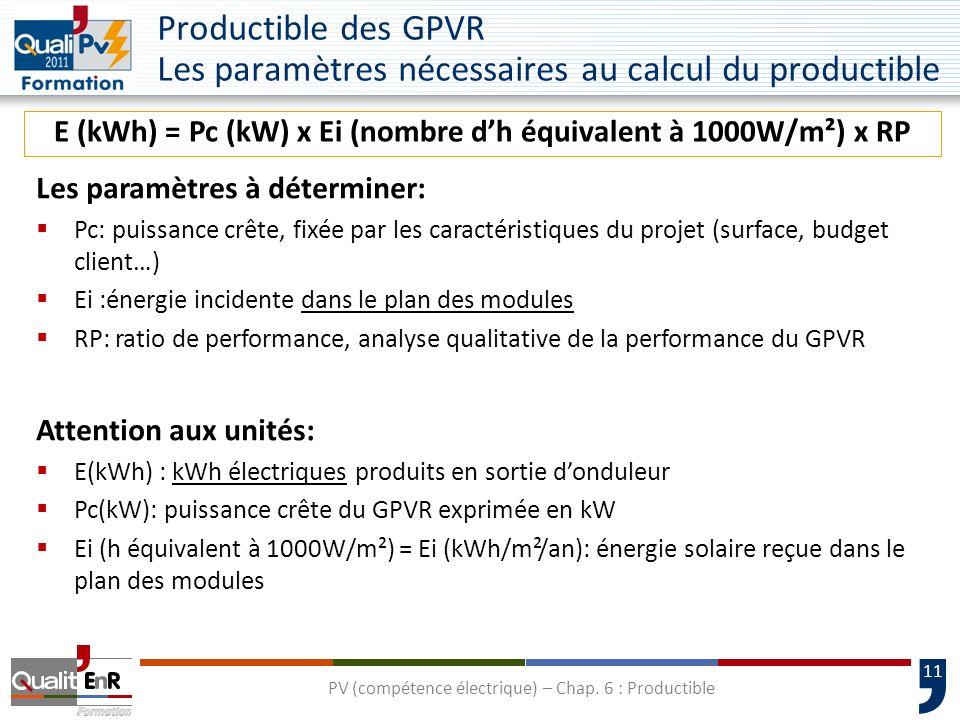 11 E (kWh) = Pc (kW) x Ei (nombre dh équivalent à 1000W/m²) x RP Les paramètres à déterminer: Pc: puissance crête, fixée par les caractéristiques du p