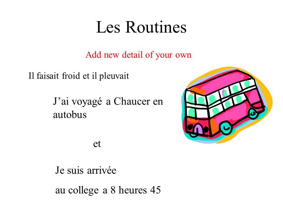 Les Routines Je suis arrivée au college a 8 heures 45 Add new detail of your own Jai voyagé a Chaucer en autobus et Il faisait froid et il pleuvait