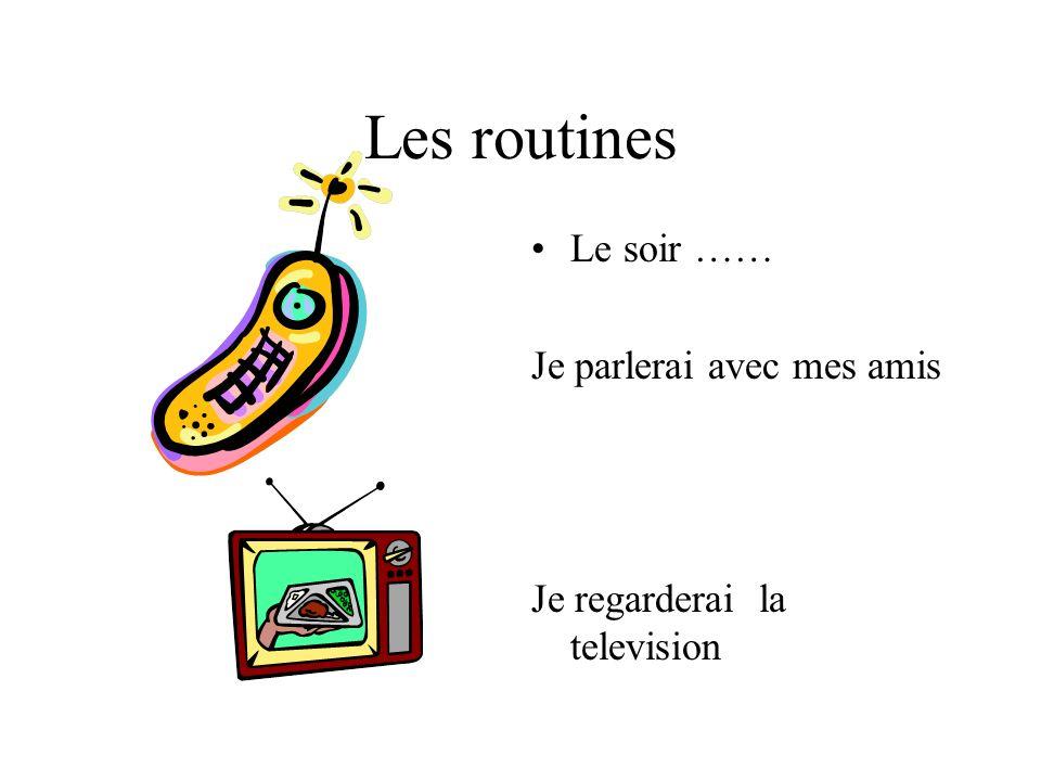 Les routines Le soir …… Je parlerai avec mes amis Je regarderai la television