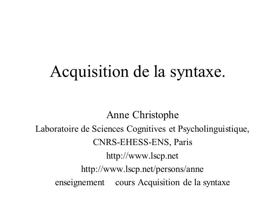 Acquisition de la syntaxe. Anne Christophe Laboratoire de Sciences Cognitives et Psycholinguistique, CNRS-EHESS-ENS, Paris http://www.lscp.net http://