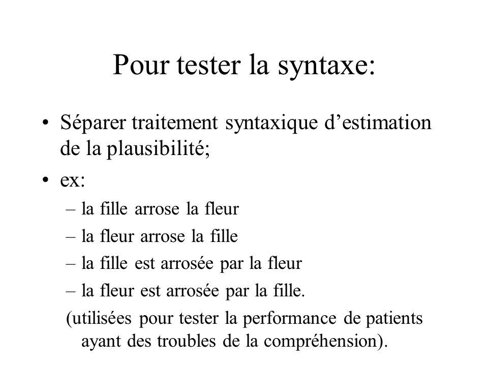 Pour tester la syntaxe: Séparer traitement syntaxique destimation de la plausibilité; ex: –la fille arrose la fleur –la fleur arrose la fille –la fille est arrosée par la fleur –la fleur est arrosée par la fille.