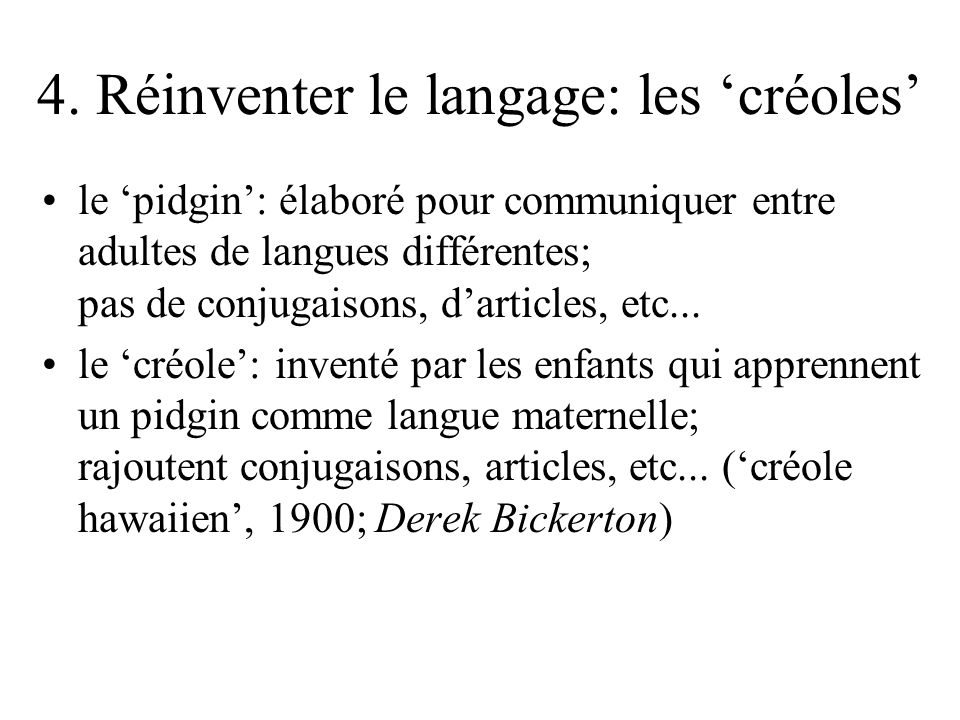 4. Réinventer le langage: les créoles le pidgin: élaboré pour communiquer entre adultes de langues différentes; pas de conjugaisons, darticles, etc...
