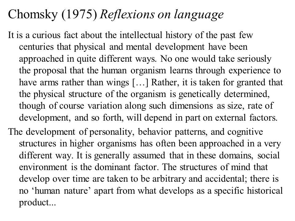 Chomsky (1975) Reflexions on language It is a curious fact about the intellectual history of the past few centuries that physical and mental development have been approached in quite different ways.